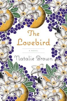 THE LOVEBIRD: A Novel, by Natalie Brown. A spectacularly vibrant, original debut, The Lovebird takes us from the orange-scented streets of Southern California to the vast prairie landscape of Montana, and introduces us to Margie Fitzgerald, a spirited and unforgettable heroine for our times.