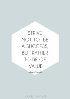 Strive not to be a success.  But rather to be of value. #MakeAnImpact