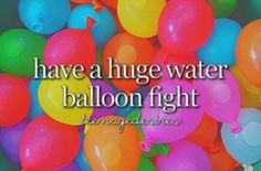 Have a huge water balloon fight before i die / bucket list