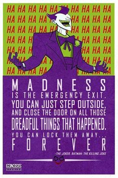 Madness is the emergency exit. You can just step outside, and close the door on all those dreadful things that happened. You can lock them away... Forever.  -The Joker, Batman: The Killing Joke