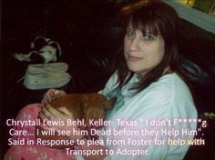 "DO NOT ADOPT TO ~  Chrystall Lewis Behl, Keller Texas ~ ""I don't F*CKING care! I will see him DEAD before they help him!""  Said in response to plea from Foster for help with transport to Adopter. This piece of human garbage pulled 2 dogs from some shelter, then she took one of them back the next day and had him PTS because she didn't ever have a foster for either of them, she called me crying and I drove to Texas and got Titus and she took the pledges and bought from breeder."