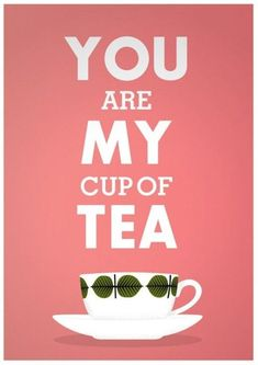you are my cup of tea <3