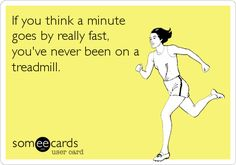 A minute on a treadmill... True that!