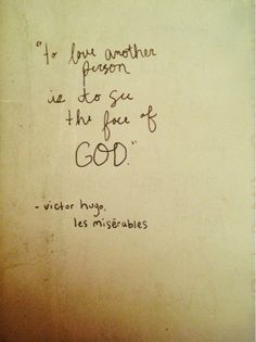 To love another person is to see the face of God. ~Victor Hugo, Les Miserables.