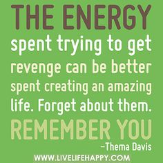 The energy spent trying to get revenge can be better spent creating an amazing life. Forget about them. Remember you. by deeplifequotes, via Flickr