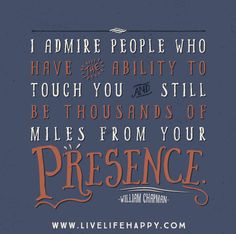 I admire people who have the ability to touch you and still be thousands of miles from your presence.