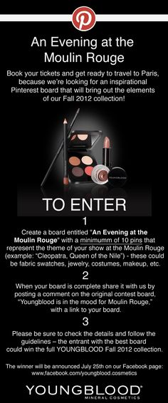 DEADLINE July 25  •Contest begins 7/19/12 11 a.m. PST, & ends 7/25/12 12 a.m. PST.  •You must follow Youngblood Mineral Cosmetics on Pinterest to enter.  •In addition to the 10 pins on your board, include our image of the contest flyer and tag us in it using @Youngblood Mineral Cosmetics  •Only 1 entry board per person.  •Boards will be judged on creativity, originality, & following the guidelines & rules.  •The winner will be announced 7/25/2012.   @Youngblood Mineral Cosmetics