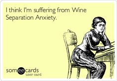 I think I'm suffering from Wine Separation Anxiety.