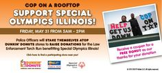 For the 11th year in a row, hundreds of law enforcement officers from throughout the state will stake out Dunkin' Donuts rooftops to benefit Special Olympics Illinois on May 31.   Police officers are scheduled to cover a record 150 Dunkin' Donuts rooftops to raise money for the Special Olympics.  Dunkin' Donuts will donate $15,000 to the Torch Run fund.  In addition, each guest who visits a Cop on a Rooftop location that day and makes a donation to the Torch Run will receive a free donut coupon.