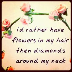 "♡ A TRUE HIPPY QUOTE ♡ Dear Valentine ""I'd rather where flowers in my hair then diamonds around my neck."" ♥"