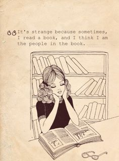"""It's strange because sometimes, I read a book, and I think I am the people in the book."""