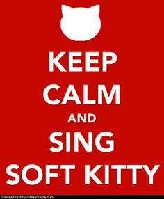 Sheldon Cooper: Soft kitty,   warm kitty,  little ball of fur.   Happy kitty,  sleepy kitty,  purr, purr, purr