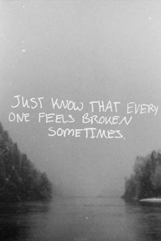 Just know thay everyone feels broken sometimes...  #quotes