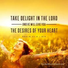 Take delight in the Lord and he will give you the desires of your heart. Psalm 37:4