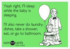 Yeah right, I'll sleep while the baby is sleeping. I'll also never do laundry, dishes, take a shower, eat, or go to bathroom. #Funny funny mommy quotes, new parents, sleep quotes funny, sleep quotes baby, mommy funny quotes, true stories, new moms, parent quotes, baby ecards