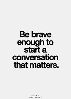 Be brave enough to start a conversation that matters