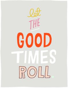 let the good times roll.