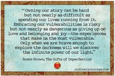 Owning your story can be hard but not nearly as difficult as spending our lives running from it. embracing our vulnerabilities is risky but not nearly as dangerous as giving up on love and belonging and joy - the experiences that make us the most vulnerable. Only when we are brave enough to explore the darkness will we discover the infinite power of our light.