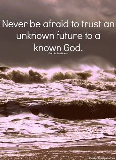 """Never be afraid to trust an unknown future to a known God."" Corrie Ten Boom"