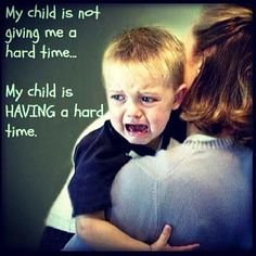 My child is not giving me a hard time...my child is having a hard time Nor is my child giving his teachers a hard time!!!