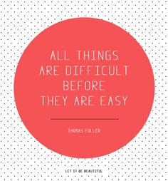 All things are difficult before they are easy. Let it be beautiful. --Thomas Fuller