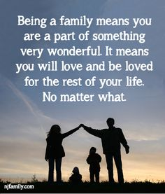 Being a family means you are part of something very wonderful. It means you will love and be loved for the rest of your life. Not matter what!
