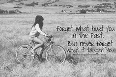 Forget what hurt you in the past.