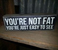 I am going to say this the next time one of my friends calls themselves fat......
