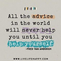 All the advice in the world will never help you until you help yourself. -Fred Van Amburgh