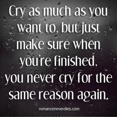 Cry as much as you want to, but just make sure when you're finished, you never cry for the same reason again.