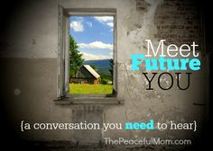 Meet Future You - a conversation you need to hear and one that might motivate you to change some things in your life. From The Peaceful Mom