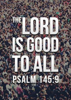 """Psalm 145:9 // """"The Lord is good to all; he has compassion on all he has made."""""""
