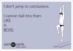 I don't jump to conclusions. I cannon ball into them LIKE A BOSS...ridiculously true