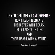 If you genuinely love someone, don't ever decorate her eyes with tears, her ears with lies, and her heart with a wound. - Unknown.
