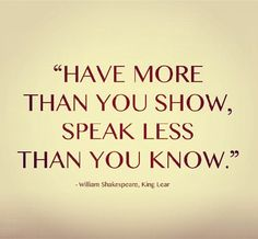 """""""Have more than you show, speak less than you know"""" ~William Shakespeare, King Lear"""
