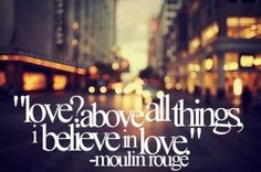 """Love? Above all things. I believe in love"" -Moulin Rouge"