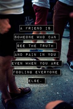 A friend is someone who can see the truth and pain in you even when you are fooling everyone else.