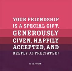 I am unable to list here all the friends I am grateful for in my life...you know who you are. I appreciate our friendship, our good times and bad. Life would be nothing without you xx