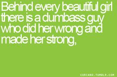 Dumbass guy who did her wrong and made her strong.