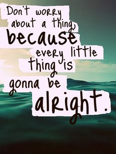 Everything is okay in the end, if it's not okay, then it's not the end..So don't worry about a thing, because every little thing is really going to be all right. :)