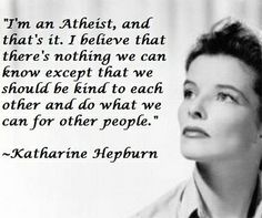"""""""I'm an atheist, and that's it. I believe that there's nothing we can know except that we should be kind do each other and do what we can for other people."""" - Katharine Hepburn"""