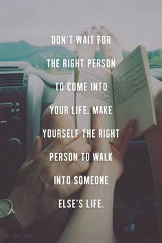 Don't wait the right person to come into your life. Make yourself the right person to walk into someone else life.