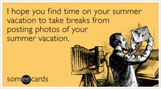 I hope you find time on your summer vacation to take breaks from posting photos of your summer vacation.