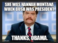 She was Hannah Montana when Bush was president. Thanks, Obama.-- hahahahaha!!!