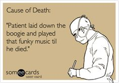 Cause of Death: 'Patient laid down the boogie and played that funky music til he died.'