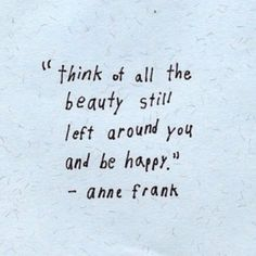 Anne Frank lived in a horrible time but she want to be happy so she sad that you have to think of all the beauty that is still left around you and be happy.