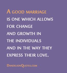 http://dandelionquotes.com/a-good-marriage-is-one-which-allows-for-change-and-growth A good marriage is one which allows for change and growth in the individuals and in the way they express their love.