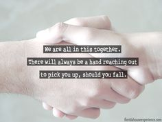 We are all in this together. There will always be a hand reaching out to pick you up, should you fall.