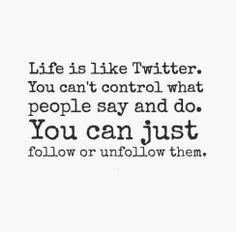 Life is like twitter. You can't control what people say and do. You can just follow or unfollow them.
