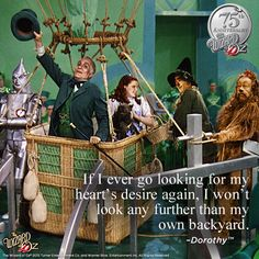 {If I ever go looking for my heart's desire again, I won't look any further than my own backyard} Dorothy #WizardofOz75